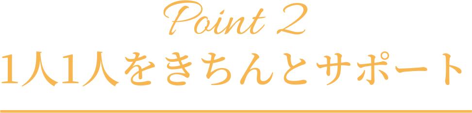 Point2「1⼈1⼈をきちんとサポート」