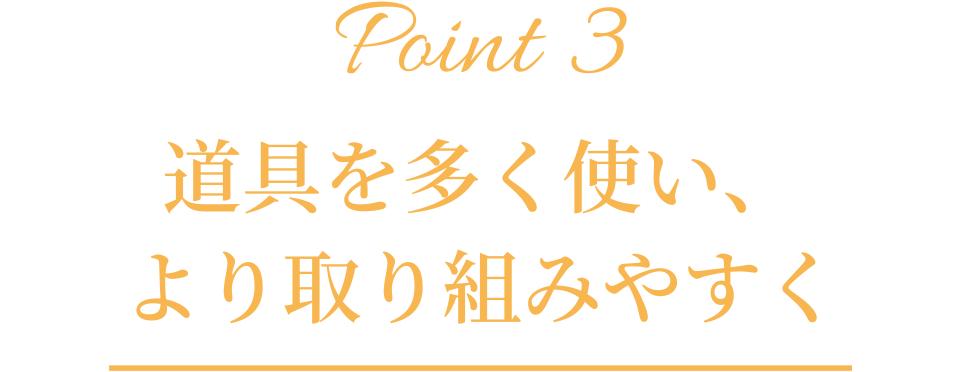 Point3「道具を多く使い、より取り組みやすく」
