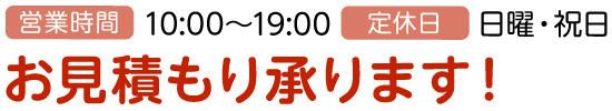 営業時間:10:00~19:00、定休日:日曜・祝日、お見積もり承ります!