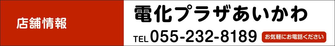 電化プラザあいかわ TEL.055-232-8189 お気軽にお電話ください