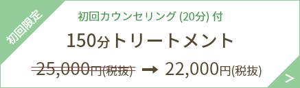 初回限定 初回カウンセリング(20分)付 150分トリートメント 22,000円(税抜)